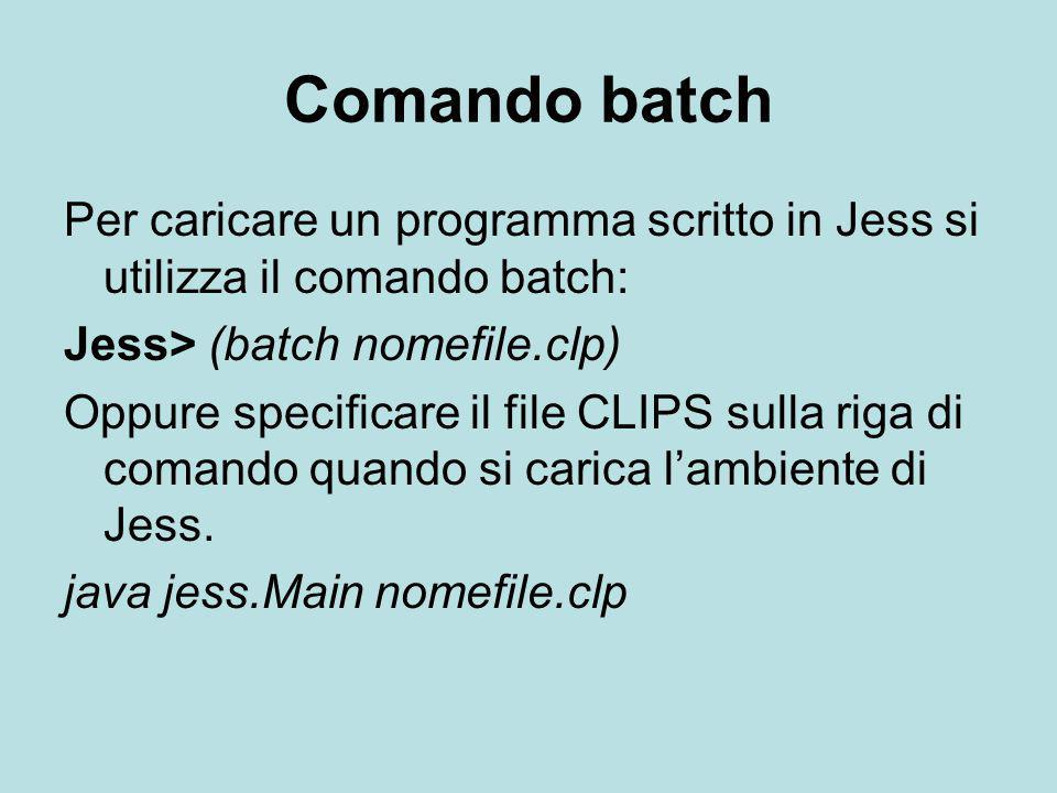 Comando batch Per caricare un programma scritto in Jess si utilizza il comando batch: Jess> (batch nomefile.clp)
