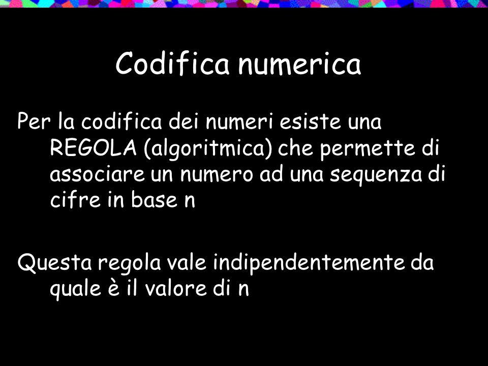 Codifica numerica Per la codifica dei numeri esiste una REGOLA (algoritmica) che permette di associare un numero ad una sequenza di cifre in base n.