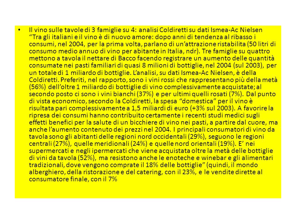 Il vino sulle tavole di 3 famiglie su 4: analisi Coldiretti su dati Ismea-Ac Nielsen Tra gli italiani e il vino è di nuovo amore: dopo anni di tendenza al ribasso i consumi, nel 2004, per la prima volta, parlano di un'attrazione ristabilita (50 litri di consumo medio annuo di vino per abitante in Italia, ndr).