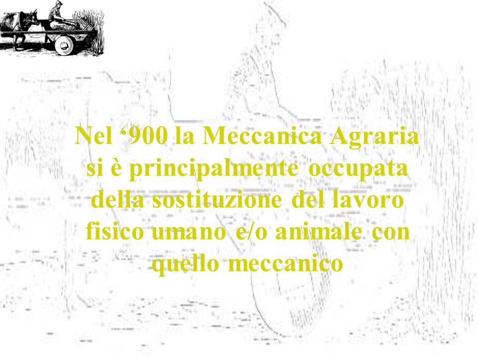 Nel '900 la Meccanica Agraria si è principalmente occupata della sostituzione del lavoro fisico umano e/o animale con quello meccanico