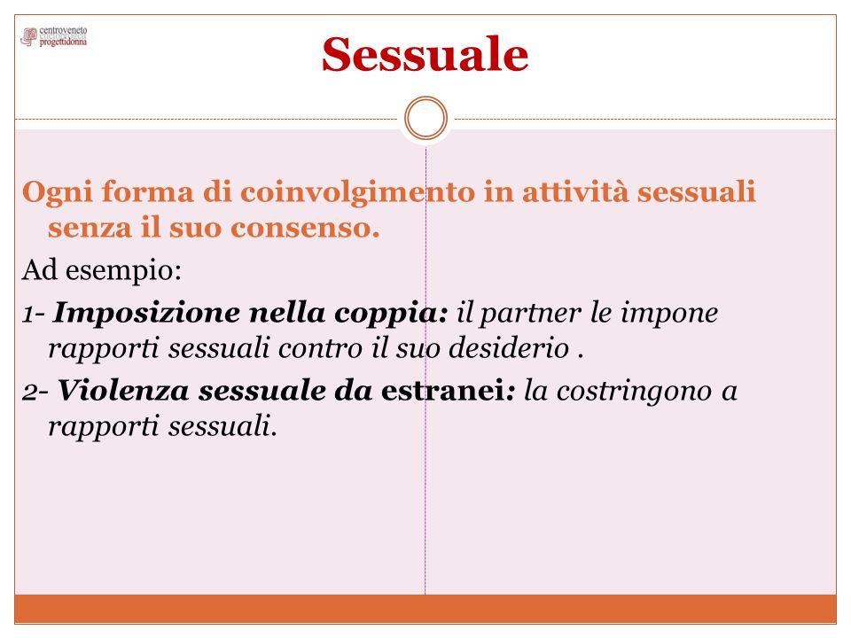 Sessuale Ogni forma di coinvolgimento in attività sessuali senza il suo consenso. Ad esempio: