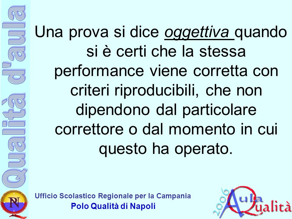Una prova si dice oggettiva quando si è certi che la stessa performance viene corretta con criteri riproducibili, che non dipendono dal particolare correttore o dal momento in cui questo ha operato.