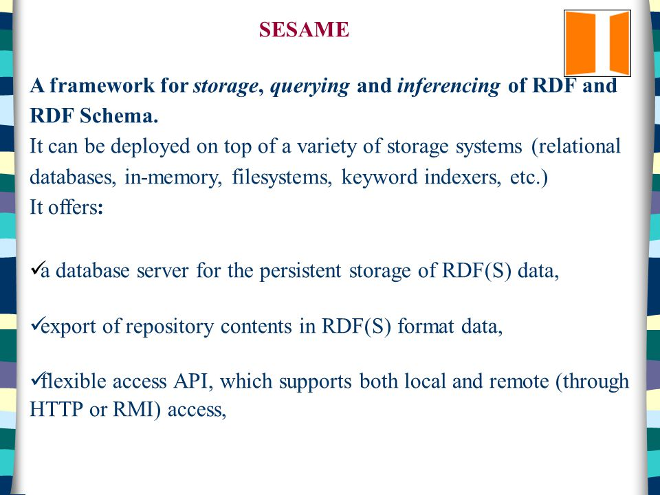 SESAME A framework for storage, querying and inferencing of RDF and RDF Schema.
