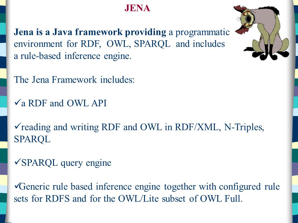 JENA Jena is a Java framework providing a programmatic environment for RDF, OWL, SPARQL and includes.