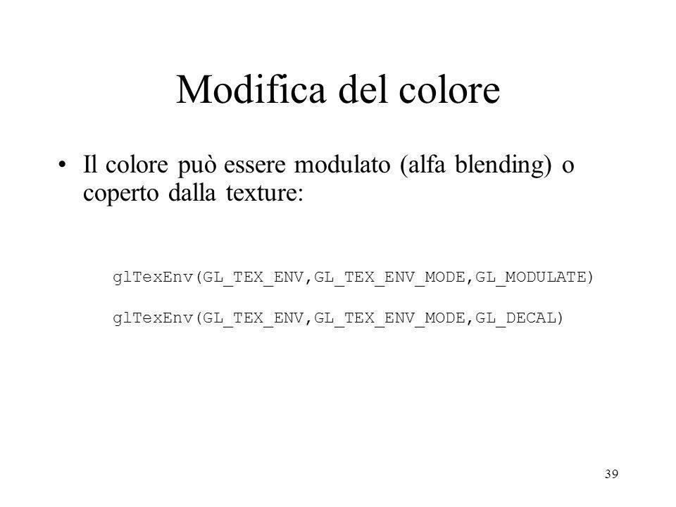 Modifica del colore Il colore può essere modulato (alfa blending) o coperto dalla texture: glTexEnv(GL_TEX_ENV,GL_TEX_ENV_MODE,GL_MODULATE)