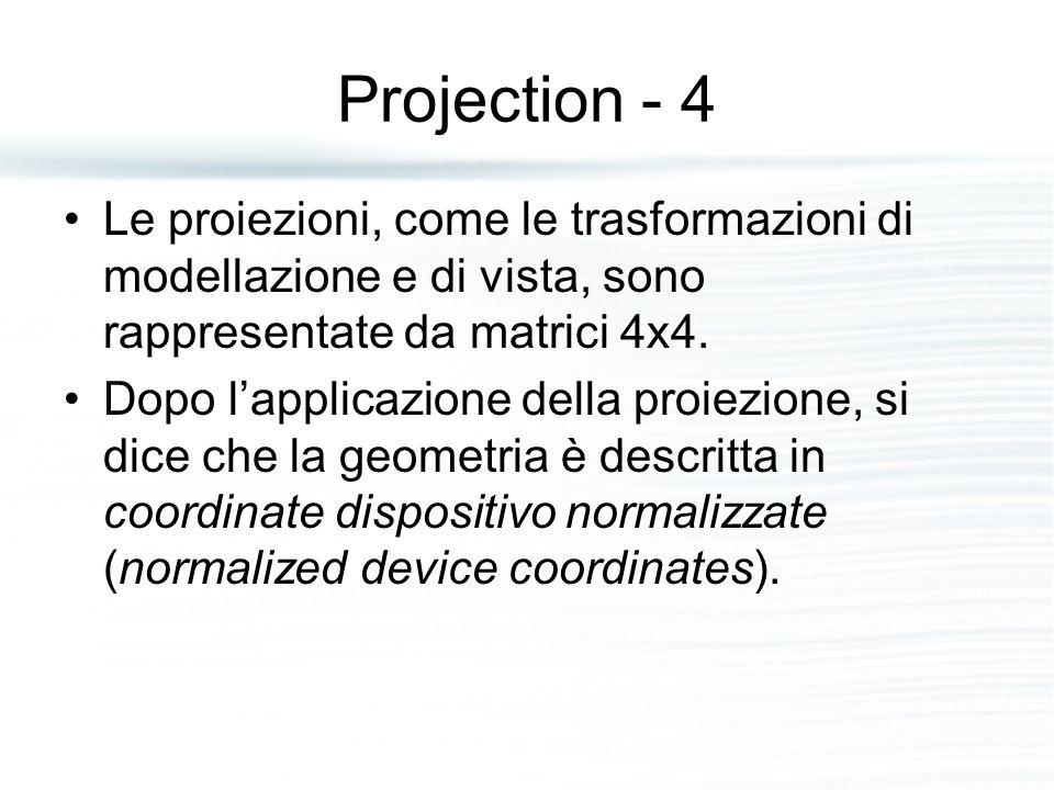 Projection - 4 Le proiezioni, come le trasformazioni di modellazione e di vista, sono rappresentate da matrici 4x4.