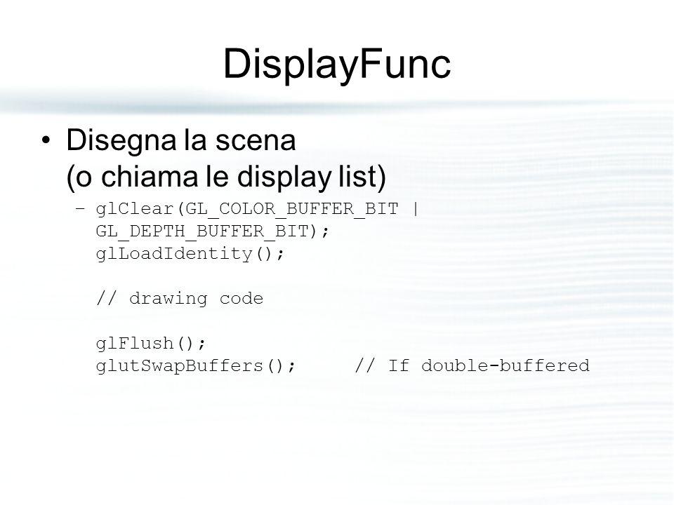 DisplayFunc Disegna la scena (o chiama le display list)