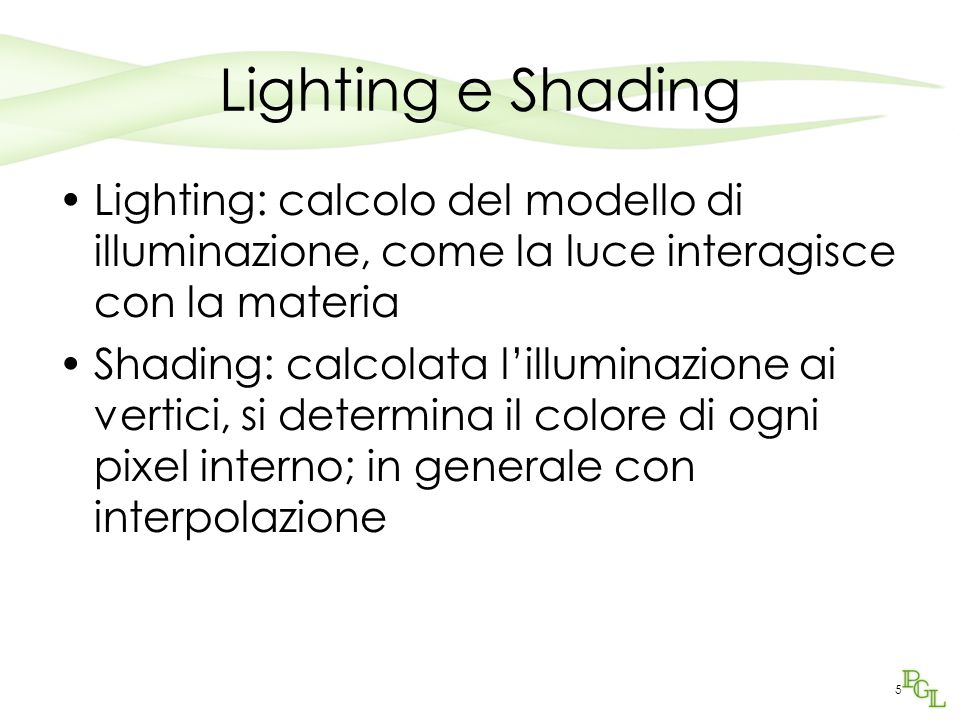 Lighting e Shading Lighting: calcolo del modello di illuminazione, come la luce interagisce con la materia.