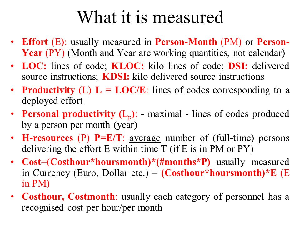 What it is measured Effort (E): usually measured in Person-Month (PM) or Person-Year (PY) (Month and Year are working quantities, not calendar)