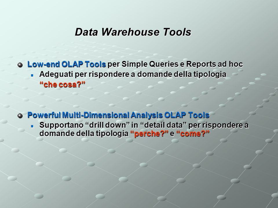 Data Warehouse Tools Low-end OLAP Tools per Simple Queries e Reports ad hoc. Adeguati per rispondere a domande della tipologia.