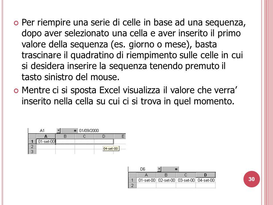 Per riempire una serie di celle in base ad una sequenza, dopo aver selezionato una cella e aver inserito il primo valore della sequenza (es. giorno o mese), basta trascinare il quadratino di riempimento sulle celle in cui si desidera inserire la sequenza tenendo premuto il tasto sinistro del mouse.