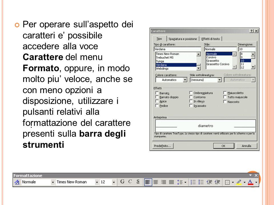 Per operare sull'aspetto dei caratteri e' possibile accedere alla voce Carattere del menu Formato, oppure, in modo molto piu' veloce, anche se con meno opzioni a disposizione, utilizzare i pulsanti relativi alla formattazione del carattere presenti sulla barra degli strumenti