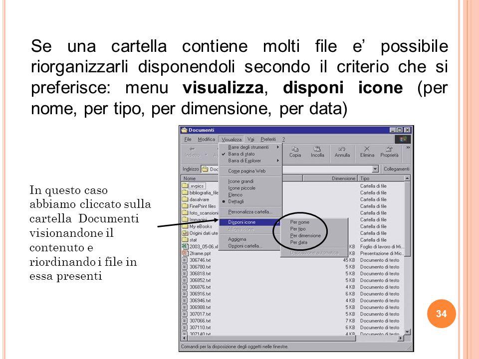 Se una cartella contiene molti file e' possibile riorganizzarli disponendoli secondo il criterio che si preferisce: menu visualizza, disponi icone (per nome, per tipo, per dimensione, per data)