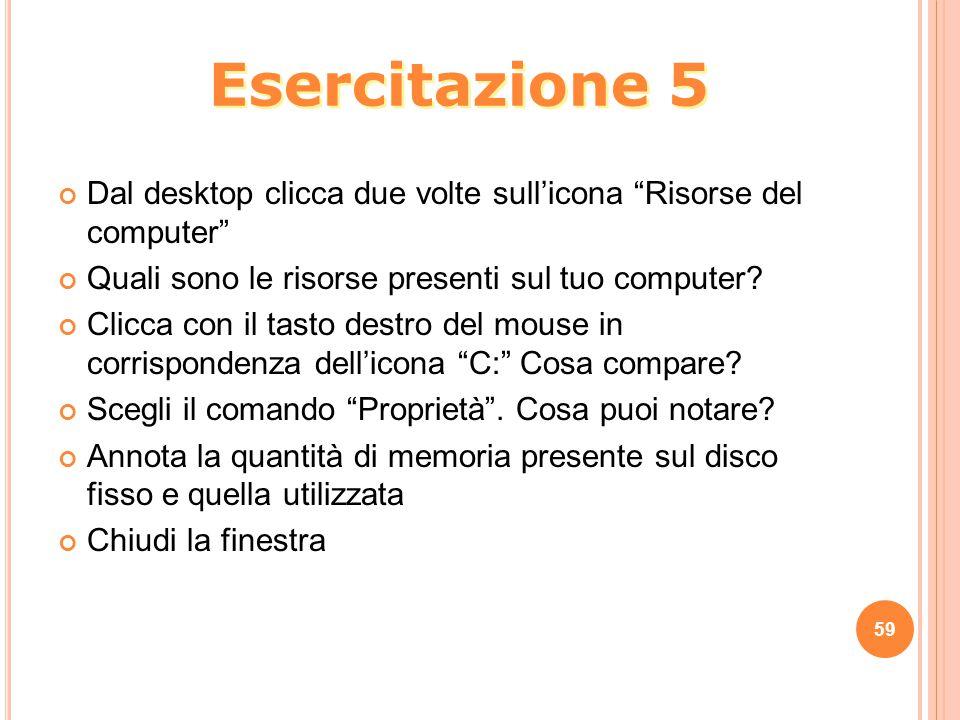 Esercitazione 5 Dal desktop clicca due volte sull'icona Risorse del computer Quali sono le risorse presenti sul tuo computer
