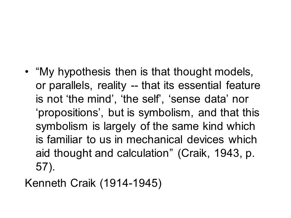 My hypothesis then is that thought models, or parallels, reality -- that its essential feature is not 'the mind', 'the self', 'sense data' nor 'propositions', but is symbolism, and that this symbolism is largely of the same kind which is familiar to us in mechanical devices which aid thought and calculation (Craik, 1943, p. 57).