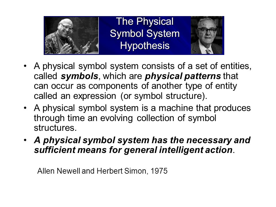 A physical symbol system consists of a set of entities, called symbols, which are physical patterns that can occur as components of another type of entity called an expression (or symbol structure).