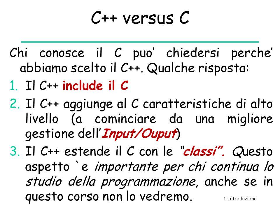 C++ versus C Chi conosce il C puo' chiedersi perche' abbiamo scelto il C++. Qualche risposta: Il C++ include il C.