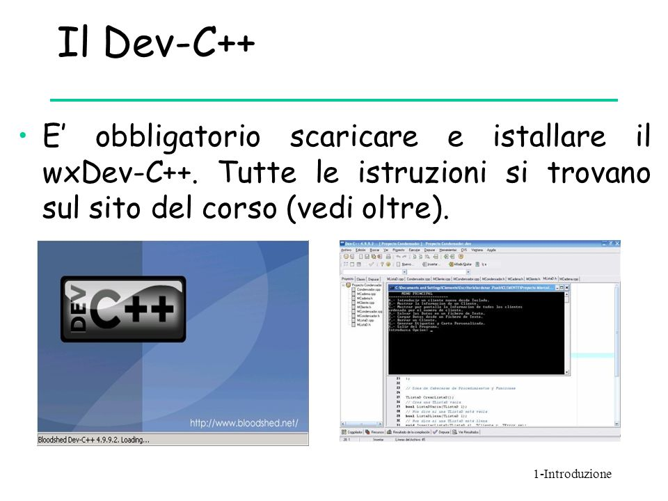 Il Dev-C++ E' obbligatorio scaricare e istallare il wxDev-C++. Tutte le istruzioni si trovano sul sito del corso (vedi oltre).
