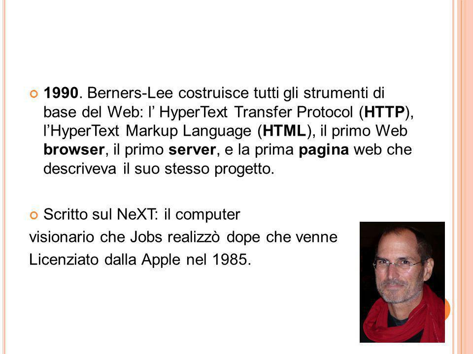 1990. Berners-Lee costruisce tutti gli strumenti di base del Web: l' HyperText Transfer Protocol (HTTP), l'HyperText Markup Language (HTML), il primo Web browser, il primo server, e la prima pagina web che descriveva il suo stesso progetto.