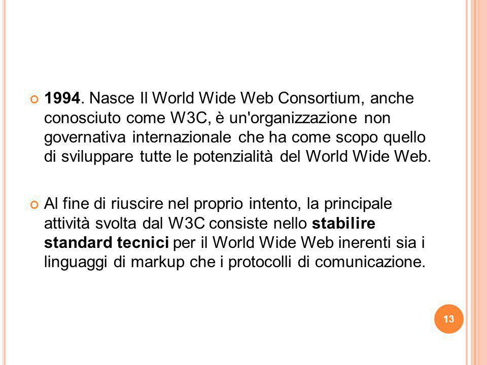 1994. Nasce Il World Wide Web Consortium, anche conosciuto come W3C, è un organizzazione non governativa internazionale che ha come scopo quello di sviluppare tutte le potenzialità del World Wide Web.