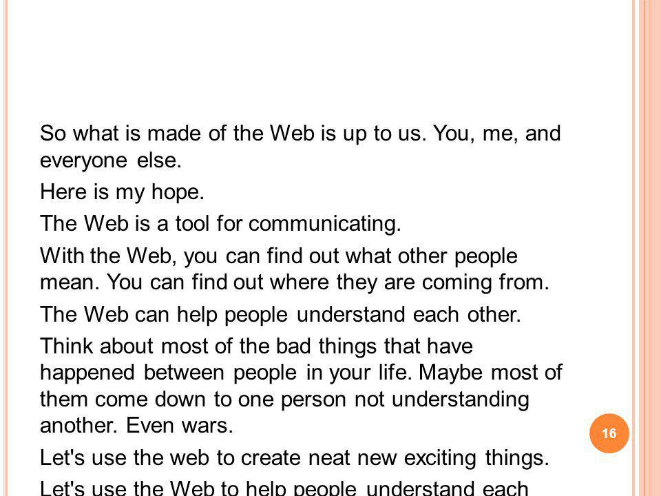 So what is made of the Web is up to us. You, me, and everyone else.
