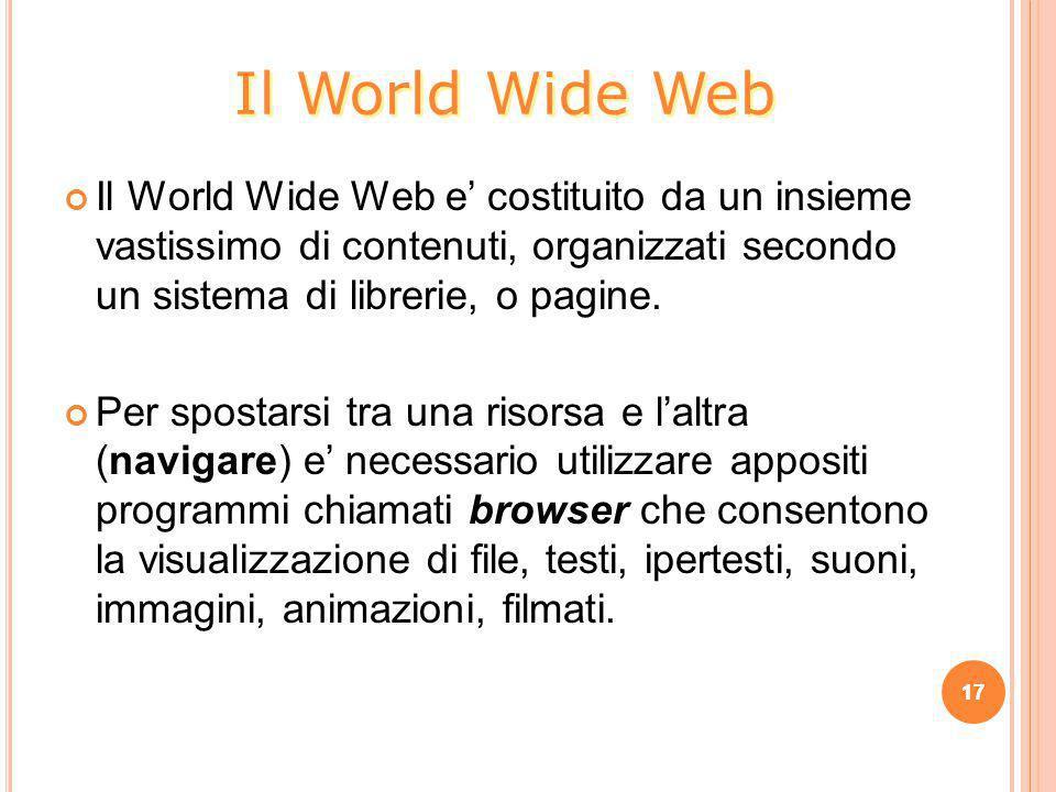 Il World Wide Web Il World Wide Web e' costituito da un insieme vastissimo di contenuti, organizzati secondo un sistema di librerie, o pagine.