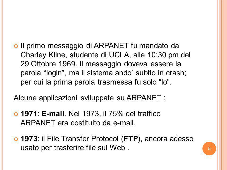 Il primo messaggio di ARPANET fu mandato da Charley Kline, studente di UCLA, alle 10:30 pm del 29 Ottobre 1969. Il messaggio doveva essere la parola login , ma il sistema ando' subito in crash; per cui la prima parola trasmessa fu solo lo .