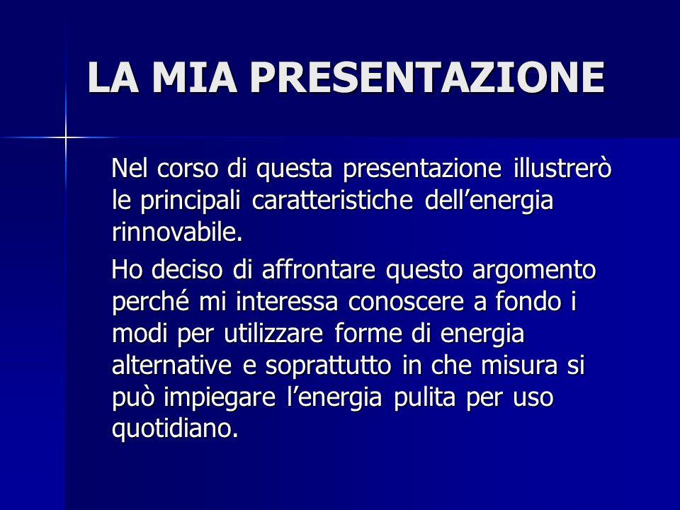 LA MIA PRESENTAZIONE Nel corso di questa presentazione illustrerò le principali caratteristiche dell'energia rinnovabile.