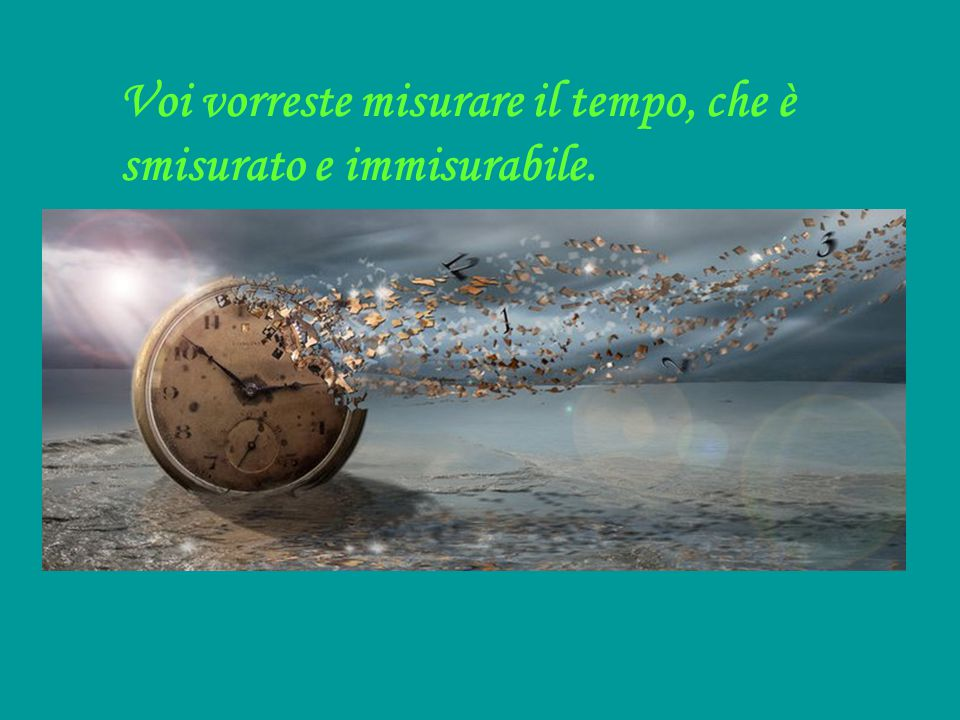Voi vorreste misurare il tempo, che è smisurato e immisurabile.