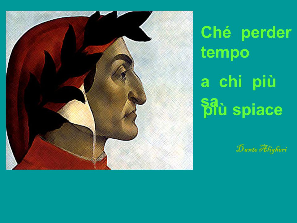 Ché perder tempo a chi più sa più spiace Dante Aligheri