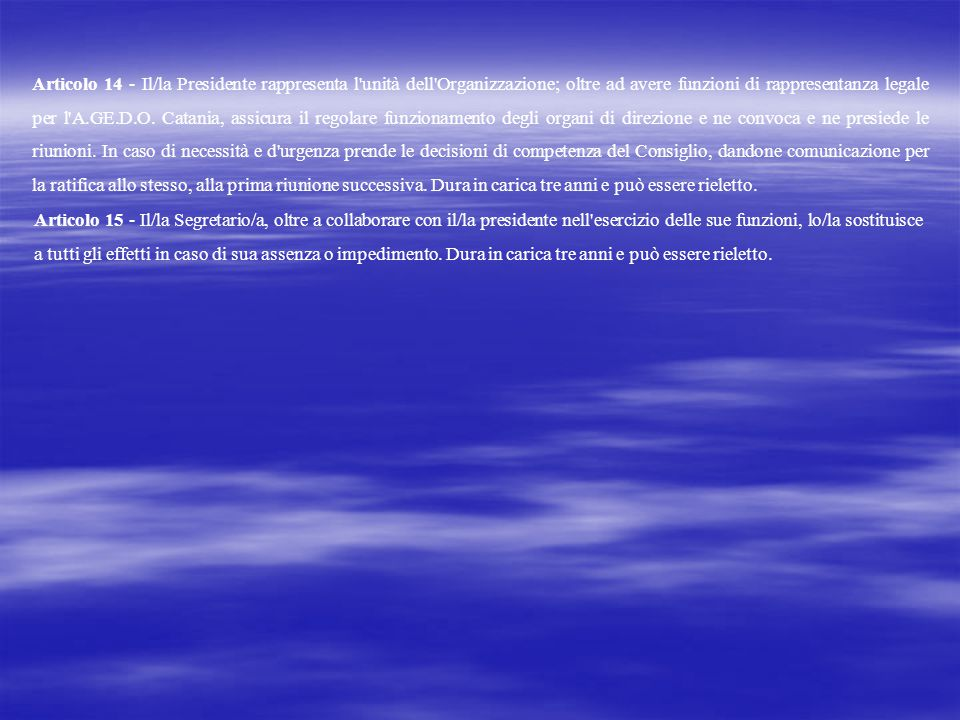 Articolo 14 - Il/la Presidente rappresenta l unità dell Organizzazione; oltre ad avere funzioni di rappresentanza legale per l A.GE.D.O. Catania, assicura il regolare funzionamento degli organi di direzione e ne convoca e ne presiede le riunioni. In caso di necessità e d urgenza prende le decisioni di competenza del Consiglio, dandone comunicazione per la ratifica allo stesso, alla prima riunione successiva. Dura in carica tre anni e può essere rieletto.