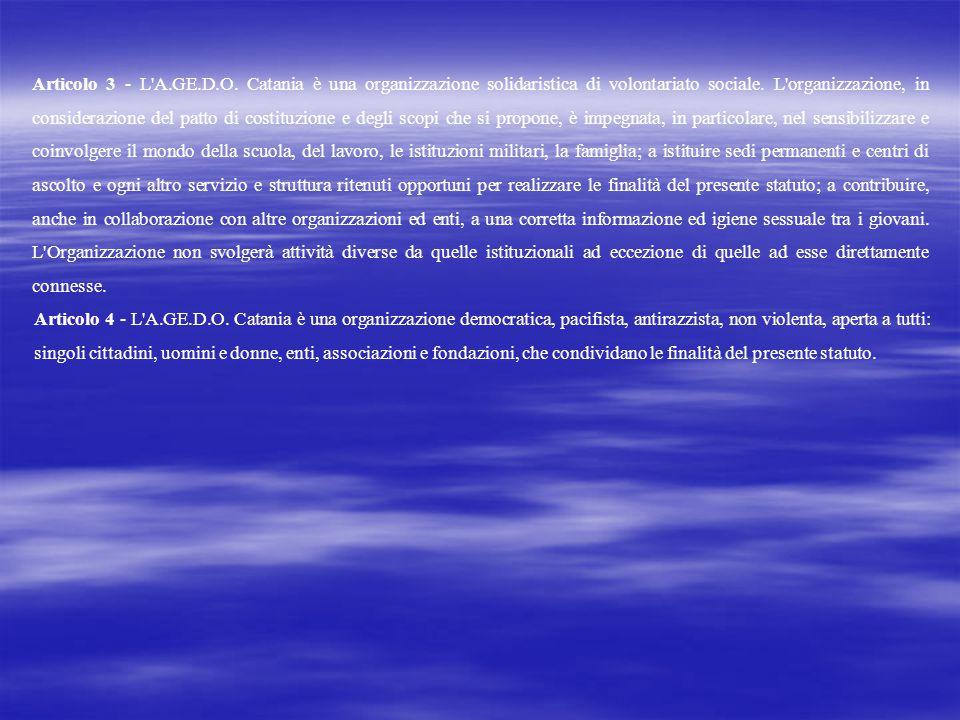 Articolo 3 - L A.GE.D.O. Catania è una organizzazione solidaristica di volontariato sociale. L organizzazione, in considerazione del patto di costituzione e degli scopi che si propone, è impegnata, in particolare, nel sensibilizzare e coinvolgere il mondo della scuola, del lavoro, le istituzioni militari, la famiglia; a istituire sedi permanenti e centri di ascolto e ogni altro servizio e struttura ritenuti opportuni per realizzare le finalità del presente statuto; a contribuire, anche in collaborazione con altre organizzazioni ed enti, a una corretta informazione ed igiene sessuale tra i giovani. L Organizzazione non svolgerà attività diverse da quelle istituzionali ad eccezione di quelle ad esse direttamente connesse.