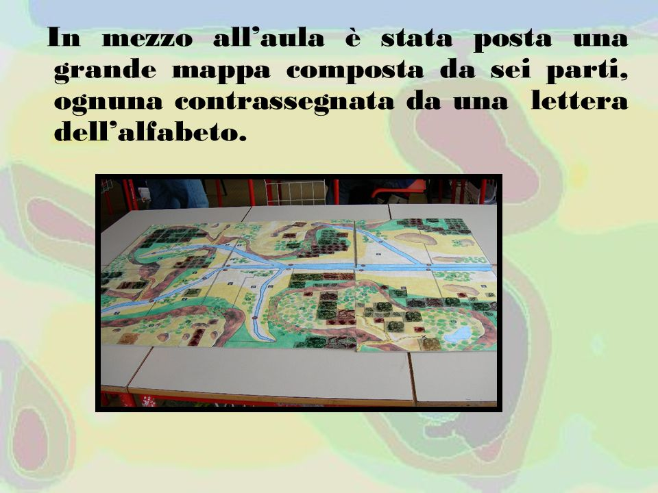 In mezzo all'aula è stata posta una grande mappa composta da sei parti, ognuna contrassegnata da una lettera dell'alfabeto.