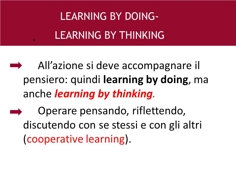 e LEARNING BY DOING- LEARNING BY THINKING. All'azione si deve accompagnare il pensiero: quindi learning by doing, ma anche learning by thinking.