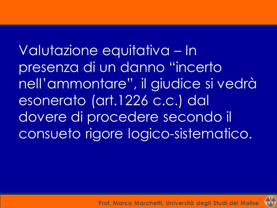 Valutazione equitativa – In presenza di un danno incerto nell'ammontare , il giudice si vedrà esonerato (art.1226 c.c.) dal dovere di procedere secondo il consueto rigore logico-sistematico.