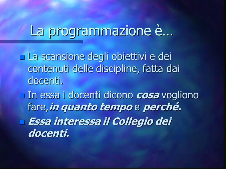 La programmazione è… La scansione degli obiettivi e dei contenuti delle discipline, fatta dai docenti.
