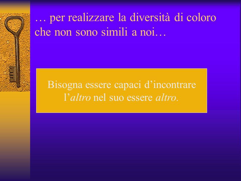 … per realizzare la diversità di coloro che non sono simili a noi…