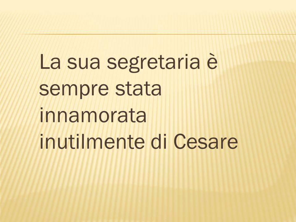 La sua segretaria è sempre stata innamorata inutilmente di Cesare