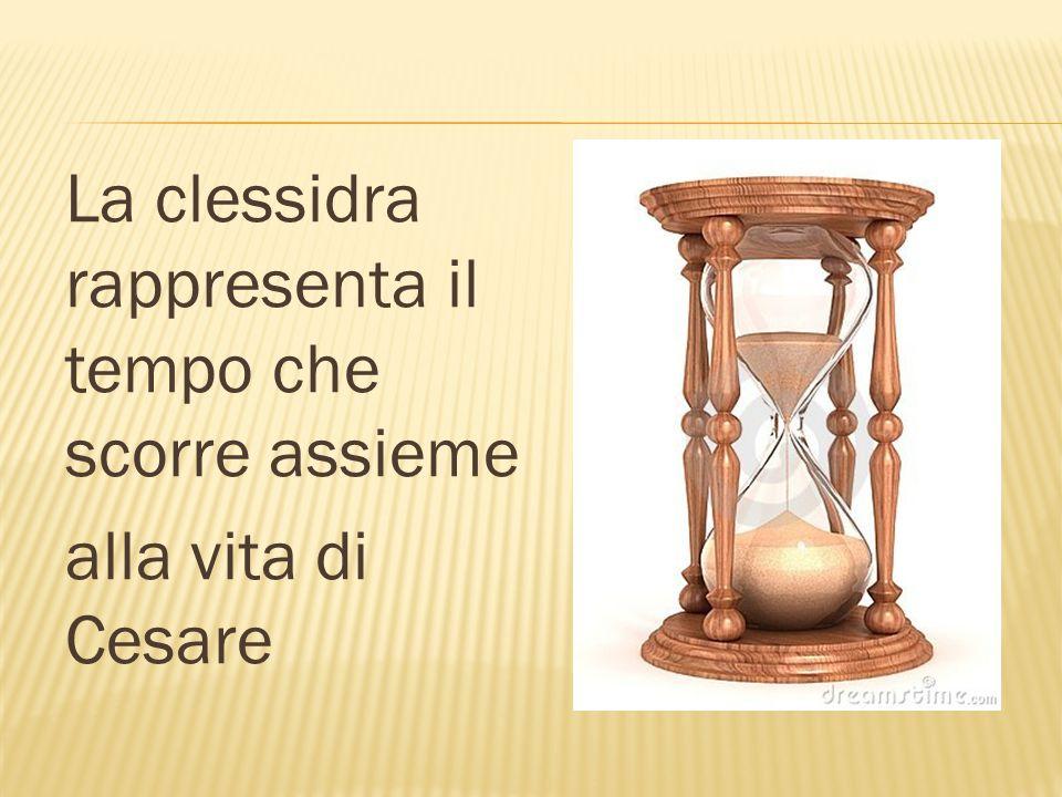La clessidra rappresenta il tempo che scorre assieme alla vita di Cesare