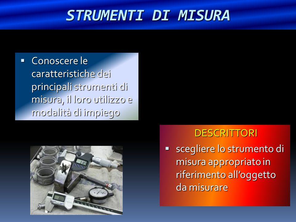 STRUMENTI DI MISURA Conoscere le caratteristiche dei principali strumenti di misura, il loro utilizzo e modalità di impiego.