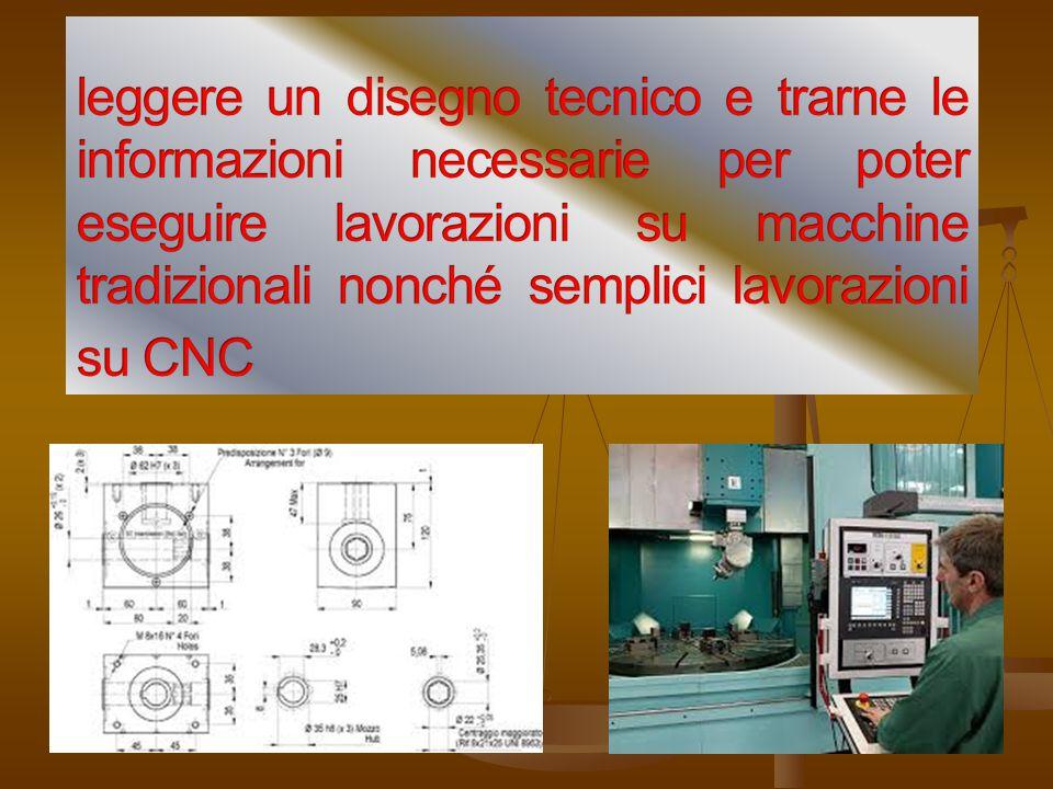 leggere un disegno tecnico e trarne le informazioni necessarie per poter eseguire lavorazioni su macchine tradizionali nonché semplici lavorazioni su CNC