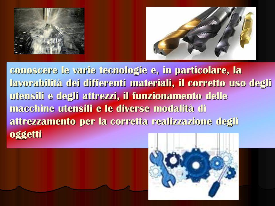 conoscere le varie tecnologie e, in particolare, la lavorabilità dei differenti materiali, il corretto uso degli utensili e degli attrezzi, il funzionamento delle macchine utensili e le diverse modalità di attrezzamento per la corretta realizzazione degli oggetti