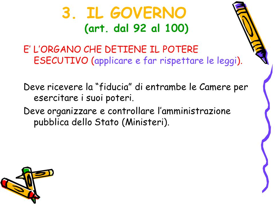 IL GOVERNO (art. dal 92 al 100) E' L'ORGANO CHE DETIENE IL POTERE ESECUTIVO (applicare e far rispettare le leggi).