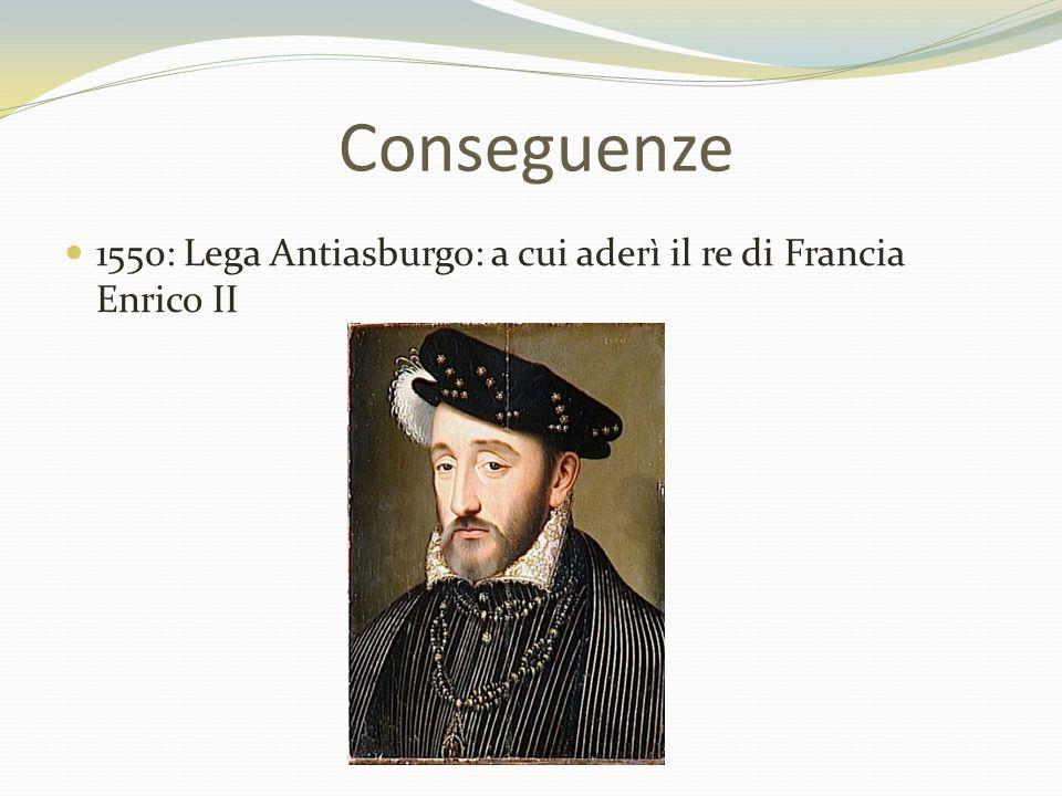 Conseguenze 1550: Lega Antiasburgo: a cui aderì il re di Francia Enrico II