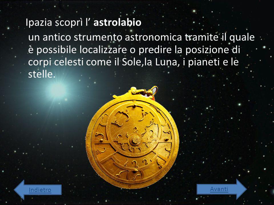 Ipazia scoprì l' astrolabio un antico strumento astronomica tramite il quale è possibile localizzare o predire la posizione di corpi celesti come il Sole,la Luna, i pianeti e le stelle.