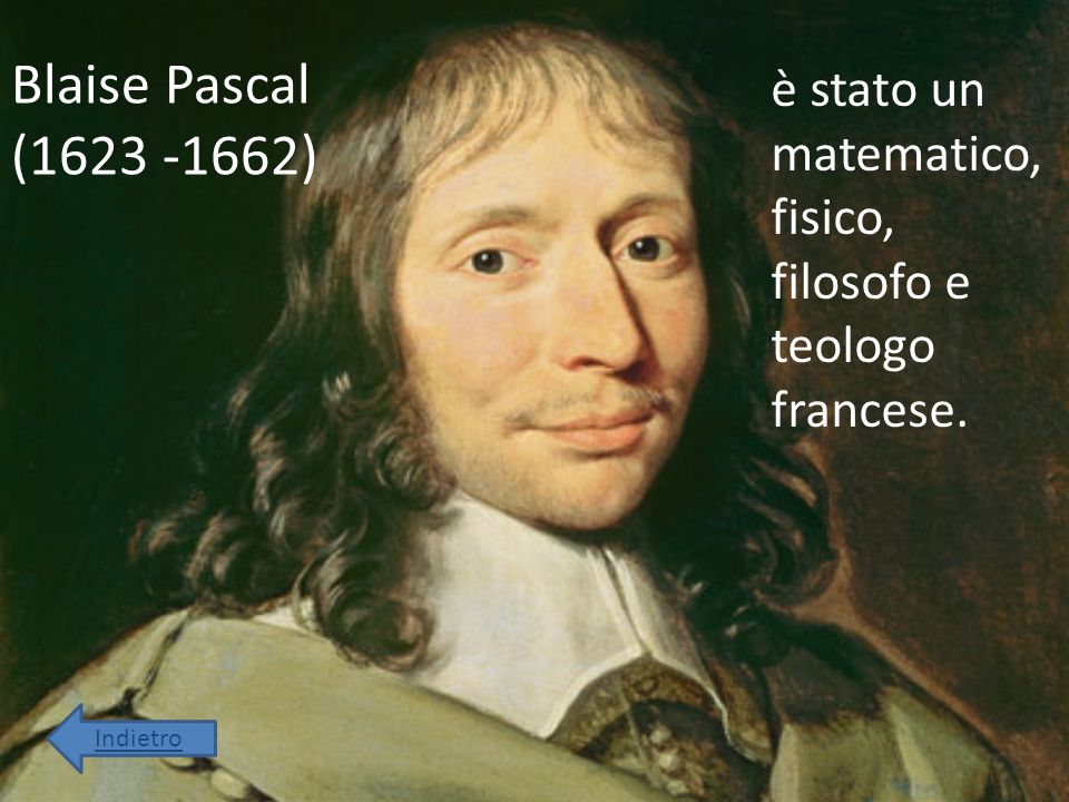 Blaise Pascal (1623 -1662) è stato un matematico, fisico, filosofo e teologo francese. Indietro