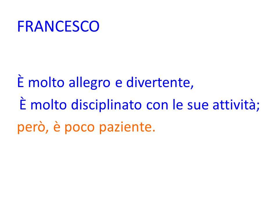 FRANCESCO È molto allegro e divertente, È molto disciplinato con le sue attività; però, è poco paziente.