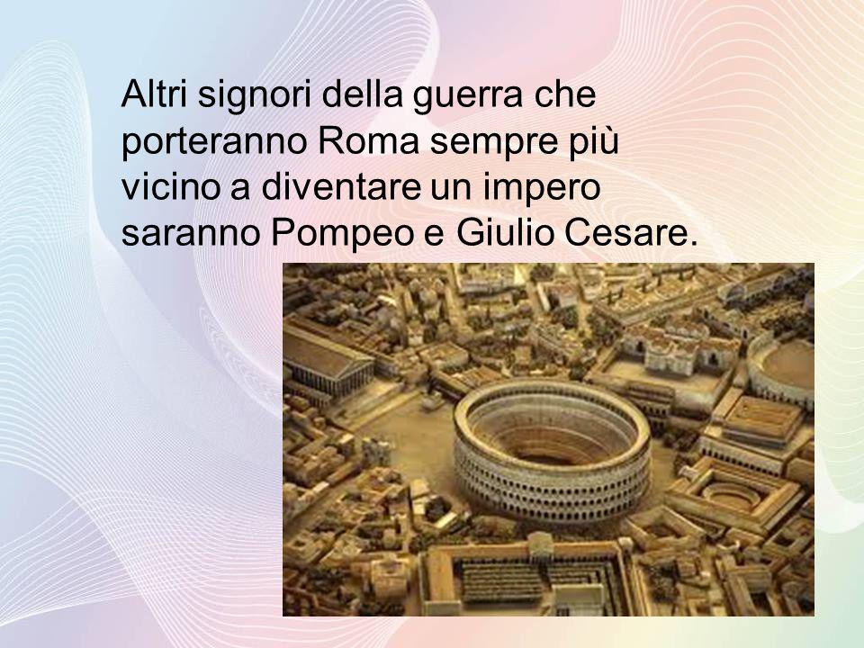 Altri signori della guerra che porteranno Roma sempre più vicino a diventare un impero saranno Pompeo e Giulio Cesare.