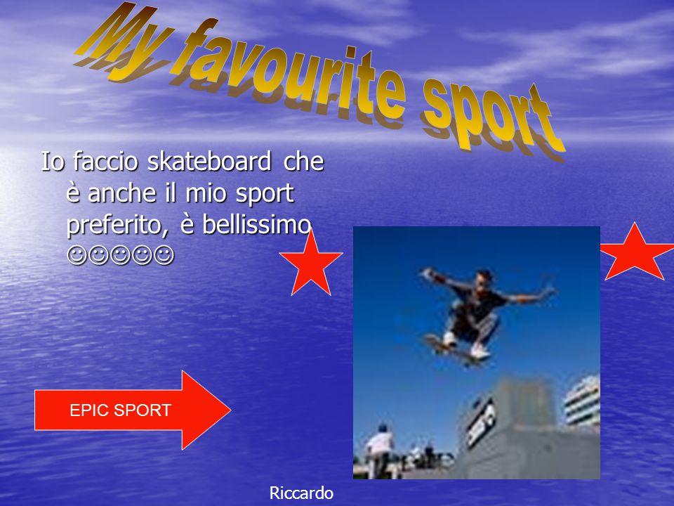 My favourite sport Io faccio skateboard che è anche il mio sport preferito, è bellissimo  EPIC SPORT.