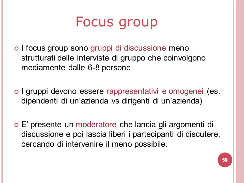 Focus group I focus group sono gruppi di discussione meno strutturati delle interviste di gruppo che coinvolgono mediamente dalle 6-8 persone.